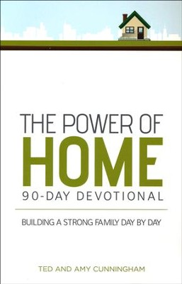 The Power of Home 90-Day Devotional: Building a Strong Family Day by Day  -     By: Ted Cunningham, Amy Cunningham