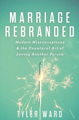 Marriage Rebranded: Modern Misconceptions & the Unnatural Art of Loving Another Person / New edition - eBook  -     By: Tyler Ward