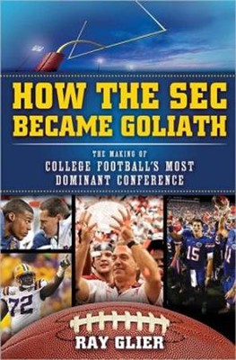 How the SEC Became Goliath: The Making of College  Football's Most Dominant Conference  -     By: Ray Glier