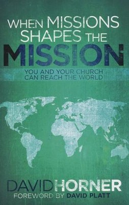 When Missions Shapes the Mission: You and Your Church Can Reach the World  -     By: David Horner