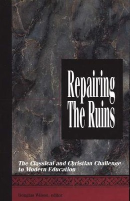 Repairing the Ruins: The Classical and Christian Challenge to Modern Education  -     Edited By: Douglas Wilson