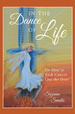 In the Dance of Life: Or How to Kick Cancer Out the Door - eBook  -     By: Suzanne Smailis