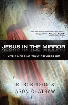 Jesus in the Mirror: Live a Life that Truly Reflects Him - eBook  -     By: Tri Robinson, Jason Chatraw