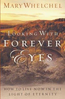 Looking with Forever Eyes: How to Live Now in the Light of Eternity - eBook  -     By: Mary Whelchel