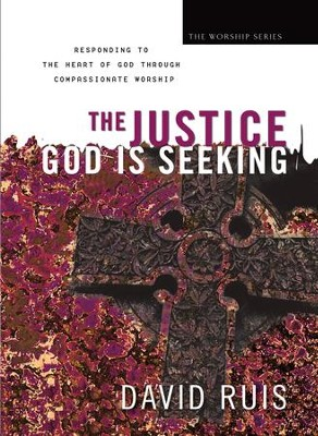 Justice God Is Seeking, The (The Worship Series): Responding to the Heart of God Through Compassionate Worship - eBook  -     By: David Ruis