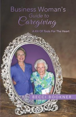 Business Woman's Guide to Caregiving: A Kit of Tools for the Heart - eBook  -     By: Becci Bookner