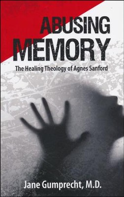 Abusing Memory: The Healing Theology of Agnes Sanford                             -     By: Jane Grumprecht