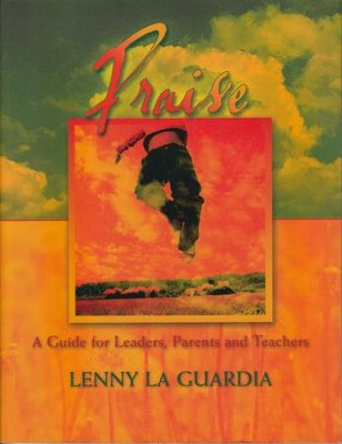 Praise: A Guide for Leaders, Parents and Teachers  -     By: Lenny La Guardia