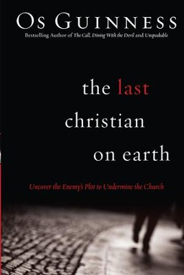 Last Christian on Earth, The: Uncover the Enemy's Plot to Undermine the Church - eBook  -     By: Os Guinness