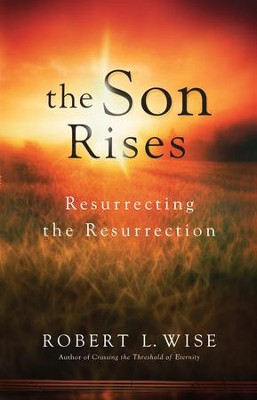 Son Rises, The: Resurrecting the Resurrection - eBook  -     By: Robert L. Wise