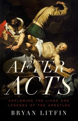 After Acts: Exploring the Lives and Legends of the Apostles - eBook  -     By: Bryan Litfin