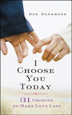 I Choose You Today: 31 Choices to Make Love Last - eBook  -     By: Deb DeArmond