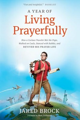 A Year of Living Prayerfully: How A Curious Traveler Met the Pope, Walked on Coals, Danced with Rabbis, and Revived His Prayer Life - eBook  -     By: Jared Brock