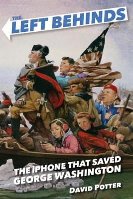 The Left Behinds and the iPhone that Saved George Washington - eBook  -     By: David Potter