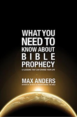 What You Need To Know About Bible Prophecy: 12 Lessons That Can Change Your Life  -     By: Max Anders