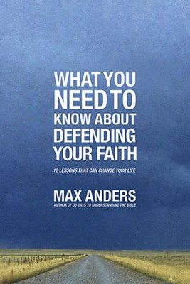 What You Need To Know About Defending Your Faith: 12 Lessons That Can Change Your Life  -     By: Max Anders