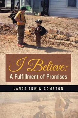 I Believe: A Fulfillment of Promises - eBook  -     By: Lance Compton