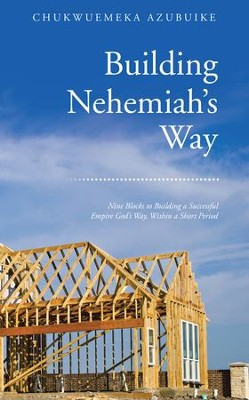 Building Nehemiahs Way: Nine Blocks to Building a Successful Empire God's Way, Within a Short Period - eBook  -     By: Chukwuemeka Azubuike