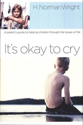 It's Okay to Cry: A Parent's Guide to Helping Children Through the Losses of Life  -     By: H. Norman Wright