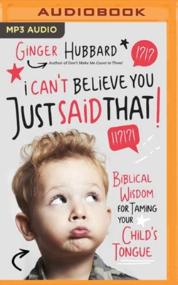 I Can't Believe You Just Said That!: Biblical Wisdom for Taming Your Child's Tongue - unabridged audiobook on MP3-CD  -     By: Ginger Hubbard
