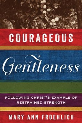 Courageous Gentleness: Following Christ's Example of Restrained Strength - eBook  -     By: Mary Ann Froehlich