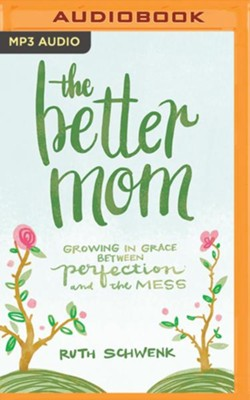 The Better Mom: Growing in Grace between Perfection and the Mess - unabridged audiobook on MP3-CD  -     By: Ruth Schwenk