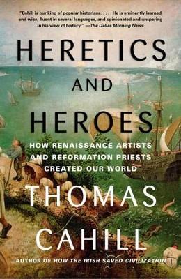 Heretics and Heroes: How Renaissance Artists and Reformation Priests Created Our World - eBook  -     By: Thomas Cahill