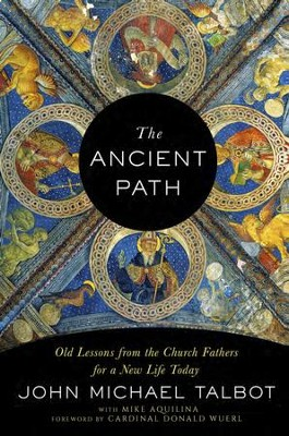 The Ancient Path: Old Lessons from the Church Fathers for a New Life Today - eBook  -     By: John Michael Talbot, Mike Aquilina