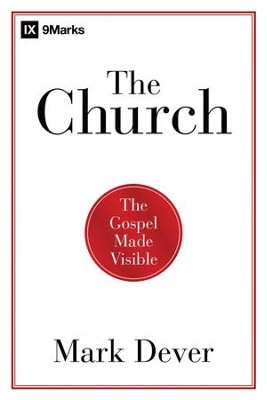 The Church: The Gospel Made Visible  -     By: Mark Dever
