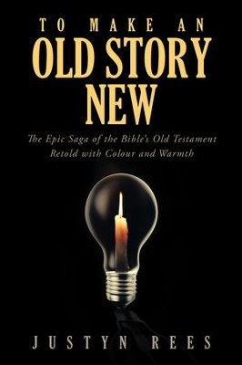 To Make an Old Story New: The Epic Saga of the Bibles Old Testament Retold with Colour and Warmth - eBook  -     By: Justyn Rees