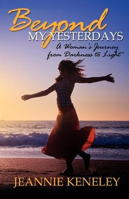 Beyond My Yesterdays: A Woman's Journey from Darkness to Light - eBook  -     By: Jeannie Keneley