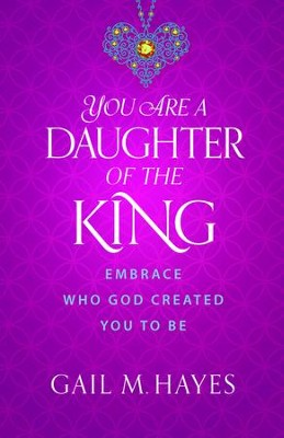 You Are a Daughter of the King: Embrace Who God Created You to Be - eBook  -     By: Gail M. Hayes