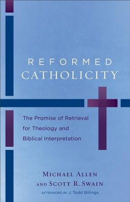 Reformed Catholicity: The Promise of Retrieval for Theology and Biblical Interpretation - eBook  -     By: Michael Allen, Scott R. Swain