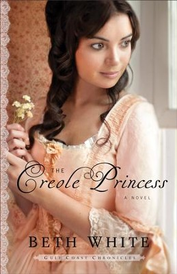 The Creole Princess (Gulf Coast Chronicles Book #2): A Novel - eBook  -     By: Beth White
