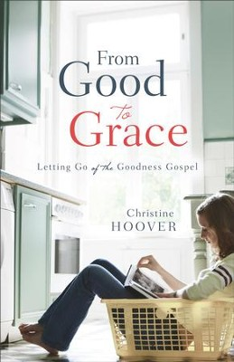 From Good to Grace: Letting Go of the Goodness Gospel - eBook  -     By: Christine Hoover