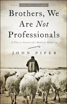 Brothers, We Are Not Professionals: A Plea to Pastors for Radical Ministry, Revised and Expanded  -     By: John Piper