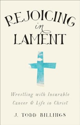 Rejoicing in Lament: Wrestling with Incurable Cancer and Life in Christ - eBook  -     By: J. Todd Billings