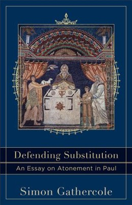 Defending Substitution (Acadia Studies in Bible and Theology): An Essay on Atonement in Paul - eBook  -     By: Simon Gathercole