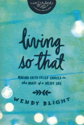 Living So That: Making Faith-Filled Choices in the Midst of a Messy Life  -     By: Wendy Blight