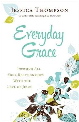 Everyday Grace: Infusing All Your Relationships With the Love of Jesus - eBook  -     By: Jessica Thompson
