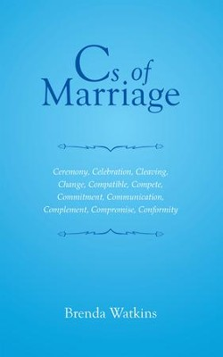 Cs of Marriage: Ceremony, Celebration, Cleaving, Change, Compatible, Compete, Commitment, Communication, Complement, Compromise, Conformity - eBook  -     By: Brenda Watkins