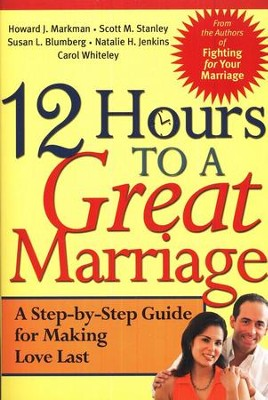 12 Hours to a Great Marriage: A Step-by-Step Guide for Making Love Last  -     By: H.J. Markham