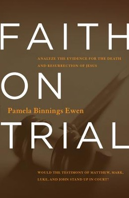 Faith on Trial: Would the Testimonies of Matthew, Mark, Luke, and John Stand Up in Court?  -     By: Pamela Binnings Ewen