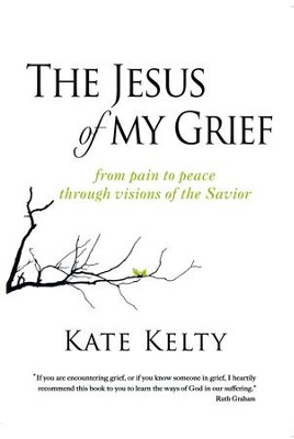 The Jesus of My Grief: From Pain to Peace Through Visions of the Savior - eBook  -     By: Kate Kelty