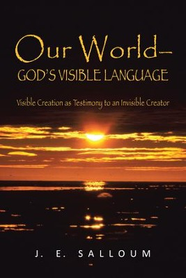 Our WorldGods Visible Language: Visible Creation as Testimony to an Invisible Creator - eBook  -     By: J. Salloum