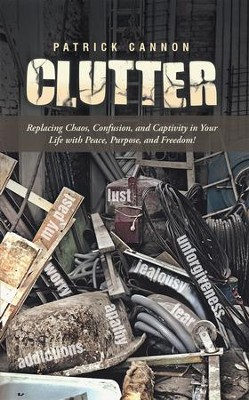 Clutter: Replacing Chaos, Confusion, and Captivity in Your Life with Peace, Purpose, and Freedom! - eBook  -     By: Patrick Cannon