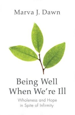 Being Well When We're Ill: Wholeness and Hope in Spite of Infirmity  -     By: Marva J. Dawn