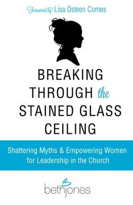 Breaking Through the Stained Glass Ceiling: Shattering Myths & Empowering Women for Leadership in the Church - eBook  -     By: Beth Jones