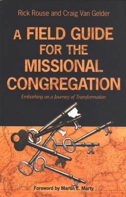 A Field Guide for the Missional Congregation: Embarking on a Journey of Transformation  -     By: Rick Rouse, Craig Van Gelder