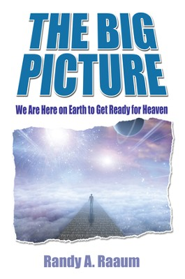 The Big Picture: We Are Here on Earth to Get Ready for Heaven - eBook  -     By: Randy Raaum